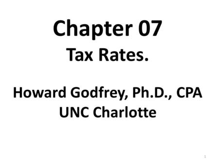 1 Chapter 07 Tax Rates. Howard Godfrey, Ph.D., CPA UNC Charlotte.
