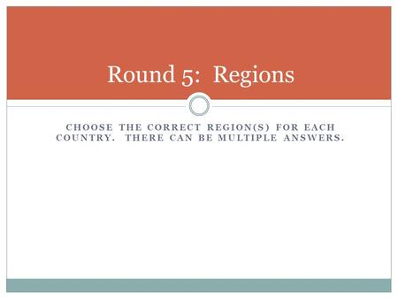 CHOOSE THE CORRECT REGION(S) FOR EACH COUNTRY. THERE CAN BE MULTIPLE ANSWERS. Round 5: Regions.