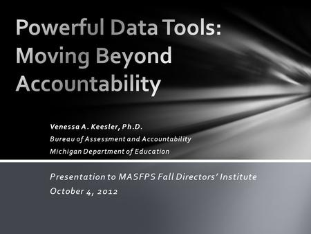 Venessa A. Keesler, Ph.D. Bureau of Assessment and Accountability Michigan Department of Education Presentation to MASFPS Fall Directors' Institute October.