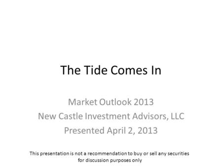 The Tide Comes In Market Outlook 2013 New Castle Investment Advisors, LLC Presented April 2, 2013 This presentation is not a recommendation to buy or sell.
