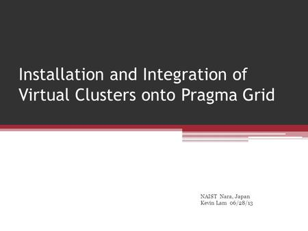 Installation and Integration of Virtual Clusters onto Pragma Grid NAIST Nara, Japan Kevin Lam 06/28/13.