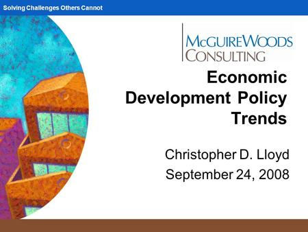 Solving Challenges Others Cannot Economic Development Policy Trends Christopher D. Lloyd September 24, 2008.