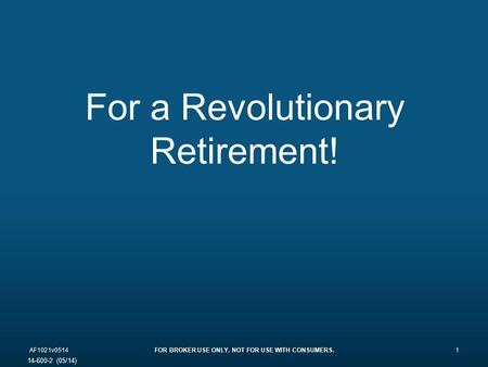 For a Revolutionary Retirement! AF1021v0514FOR BROKER USE ONLY. NOT FOR USE WITH CONSUMERS.1 14-600-2 (05/14)