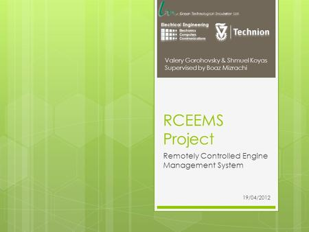 RCEEMS Project Remotely Controlled Engine Management System Valery Gorohovsky & Shmuel Koyas Supervised by Boaz Mizrachi 19/04/2012.