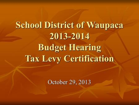 School District of Waupaca 2013-2014 Budget Hearing Tax Levy Certification October 29, 2013.
