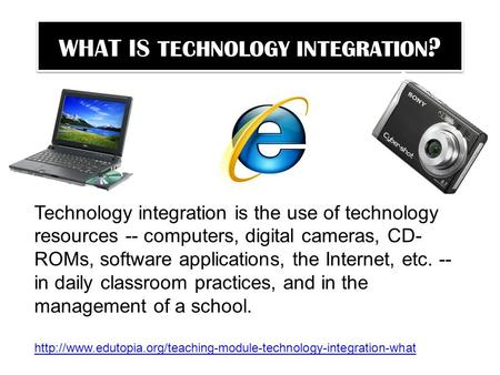 WHAT IS TECHNOLOGY INTEGRATION ? Technology integration is the use of technology resources -- computers, digital cameras, CD- ROMs, software applications,