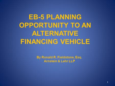 EB-5 PLANNING OPPORTUNITY TO AN ALTERNATIVE FINANCING VEHICLE By Ronald R. Fieldstone, Esq. Arnstein & Lehr LLP 1.