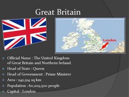 Great Britain  Official Name : The United Kingdom of Great Britain and Northern Ireland.  Head of State : Queen  Head of Government : Prime Minister.