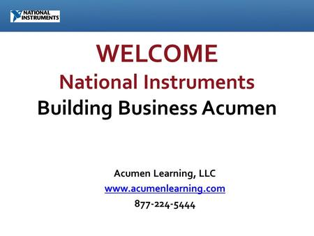 WELCOME National Instruments Building Business Acumen Acumen Learning, LLC www.acumenlearning.com 877-224-5444.