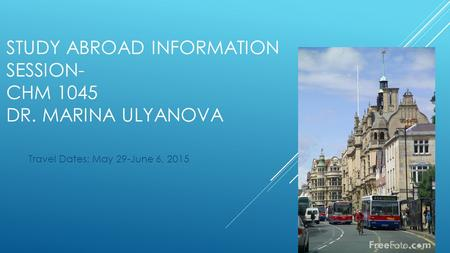 STUDY ABROAD INFORMATION SESSION- CHM 1045 DR. MARINA ULYANOVA Travel Dates: May 29-June 6, 2015.