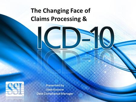 Presented by Joan Kossow Data Compliance Manager The Changing Face of Claims Processing &