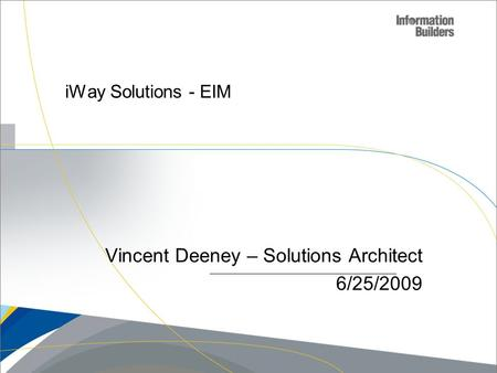 IWay Solutions - EIM Vincent Deeney – Solutions Architect 6/25/2009.