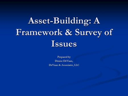 Asset-Building: A Framework & Survey of Issues Prepared by Denise DeVaan, DeVaan & Associates, LLC.