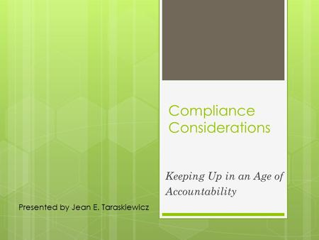 Compliance Considerations Keeping Up in an Age of Accountability Presented by Jean E. Taraskiewicz.