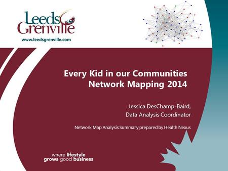 Every Kid in our Communities Network Mapping 2014 Jessica DesChamp-Baird, Data Analysis Coordinator Network Map Analysis Summary prepared by Health Nexus.