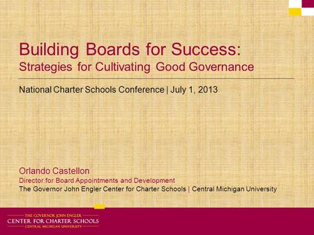 Building Boards for Success: Strategies for Cultivating Good Governance National Charter Schools Conference | July 1, 2013 Orlando Castellon Director for.