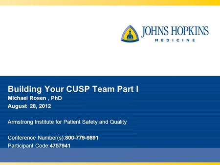 Building Your CUSP Team Part I Michael Rosen, PhD August 28, 2012 Armstrong Institute for Patient Safety and Quality Conference Number(s):800-779-9891.