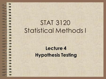 STAT 3120 Statistical Methods I Lecture 4 Hypothesis Testing.