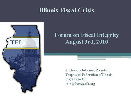 Forum on Fiscal Integrity August 3rd, 2010 J. Thomas Johnson, President Taxpayers' Federation of Illinois (217) 522-6818 Illinois Fiscal.