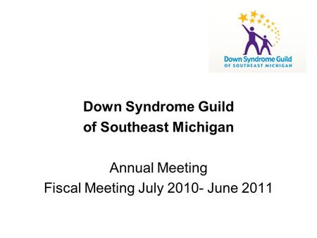 Down Syndrome Guild of Southeast Michigan Annual Meeting Fiscal Meeting July 2010- June 2011.
