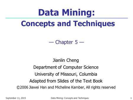 September 11, 2015Data Mining: Concepts and Techniques1 Data Mining: Concepts and Techniques — Chapter 5 — Jianlin Cheng Department of Computer Science.