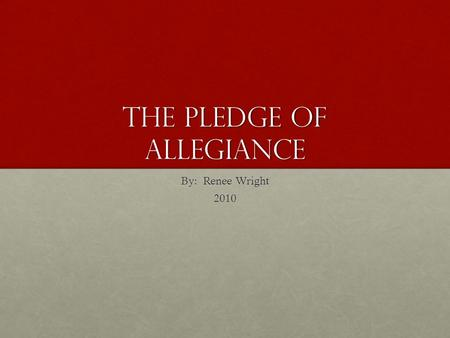 The Pledge of Allegiance By: Renee Wright 2010.