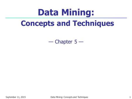 September 11, 2015Data Mining: Concepts and Techniques1 Data Mining: Concepts and Techniques — Chapter 5 —