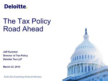 The Tax Policy Road Ahead Jeff Kummer Director of Tax Policy Deloitte Tax LLP March 23, 2010.