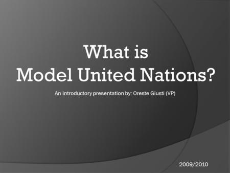 What is Model United Nations? An introductory presentation by: Oreste Giusti (VP) 2009/2010.