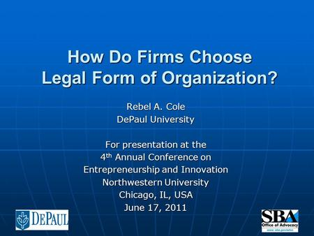 How Do Firms Choose Legal Form of Organization? Rebel A. Cole DePaul University For presentation at the 4 th Annual Conference on Entrepreneurship and.