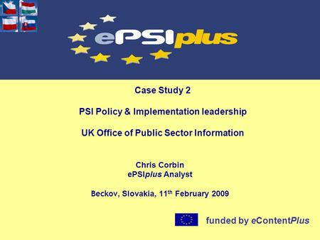 Case Study 2 PSI Policy & Implementation leadership UK Office of Public Sector Information Chris Corbin ePSIplus Analyst Beckov, Slovakia, 11 th February.