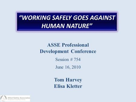 """WORKING SAFELY GOES AGAINST HUMAN NATURE"" ASSE Professional Development Conference Session # 754 June 16, 2010 Tom Harvey Elisa Kletter."