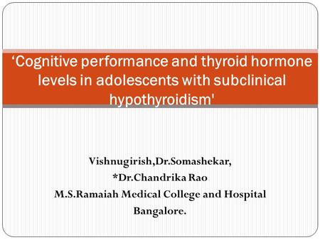 Vishnugirish,Dr.Somashekar, *Dr.Chandrika Rao M.S.Ramaiah Medical College and Hospital Bangalore. 'Cognitive performance and thyroid hormone levels in.
