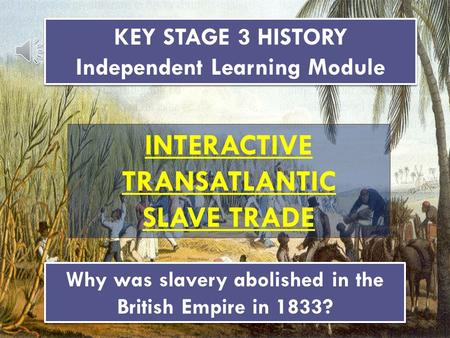 KEY STAGE 3 HISTORY Independent Learning Module KEY STAGE 3 HISTORY Independent Learning Module INTERACTIVE TRANSATLANTIC SLAVE TRADE Why was slavery.