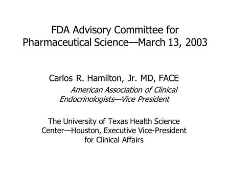 FDA Advisory Committee for Pharmaceutical Science—March 13, 2003 Carlos R. Hamilton, Jr. MD, FACE American Association of Clinical Endocrinologists—Vice.