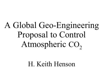 A Global Geo-Engineering Proposal to Control Atmospheric CO 2 H. Keith Henson.