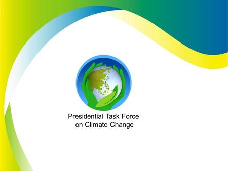 Presidential Task Force on Climate Change. Climate Change: The Philippine Response Presidential Task Force on Climate Change Presentation of Framework.