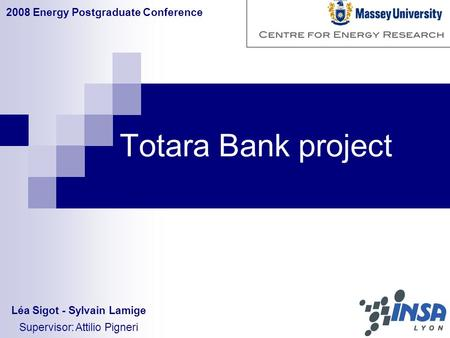 Totara Bank project 2008 Energy Postgraduate Conference Léa Sigot - Sylvain Lamige Supervisor: Attilio Pigneri.