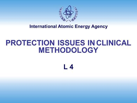 International Atomic Energy Agency L 4 PROTECTION ISSUES IN CLINICAL METHODOLOGY.