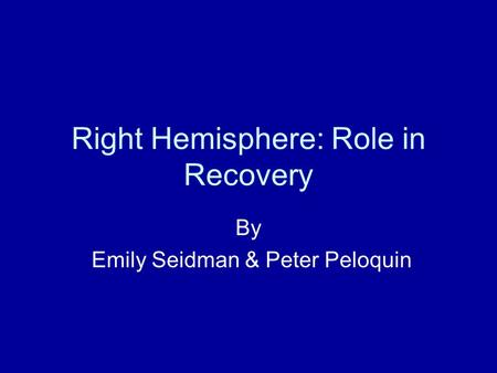 Right Hemisphere: Role in Recovery By Emily Seidman & Peter Peloquin.