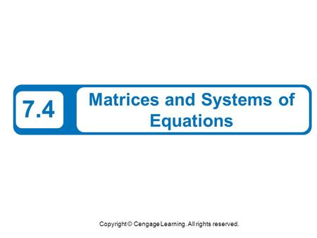 Copyright © Cengage Learning. All rights reserved. 7.4 Matrices and Systems of Equations.