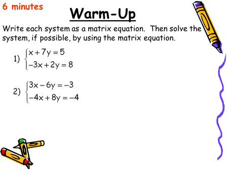 Warm-Up Write each system as a matrix equation. Then solve the system, if possible, by using the matrix equation. 6 minutes.