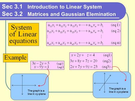 Sec 3.1 Introduction to Linear System Sec 3.2 Matrices and Gaussian Elemination The graph is a line in xy-plane The graph is a line in xyz-plane.