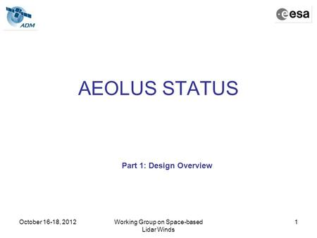 October 16-18, 2012Working Group on Space-based Lidar Winds 1 AEOLUS STATUS Part 1: Design Overview.