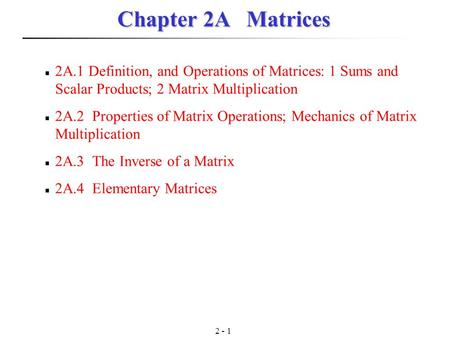 2 - 1 Chapter 2A Matrices 2A.1 Definition, and Operations of Matrices: 1 Sums and Scalar Products; 2 Matrix Multiplication 2A.2 Properties of Matrix Operations;