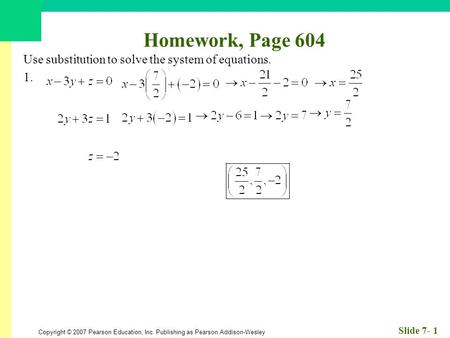 Copyright © 2007 Pearson Education, Inc. Publishing as Pearson Addison-Wesley Slide 7- 1 Homework, Page 604 Use substitution to solve the system of equations.