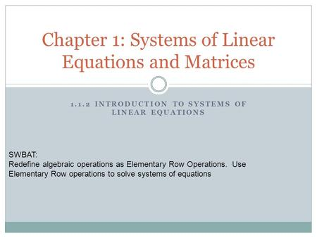 1.1.2 INTRODUCTION TO SYSTEMS OF LINEAR EQUATIONS Chapter 1: Systems of Linear Equations and Matrices SWBAT: Redefine algebraic operations as Elementary.
