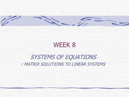 WEEK 8 SYSTEMS OF EQUATIONS MATRIX SOLUTIONS TO LINEAR SYSTEMS.