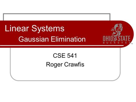 Linear Systems Gaussian Elimination CSE 541 Roger Crawfis.