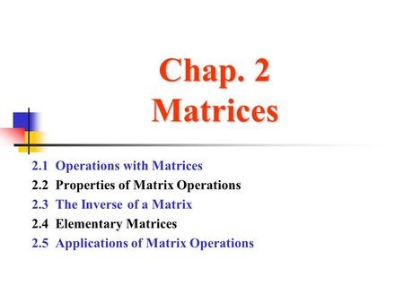 Chap. 2 Matrices 2.1 Operations with Matrices 2.2 Properties of Matrix Operations 2.3 The Inverse of a Matrix 2.4 Elementary Matrices 2.5 Applications.